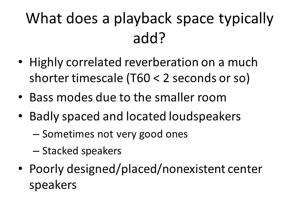 What does a playback space typically add? Highly correlated reverberation on a much shorter timescale (T60 < 2 seconds or so) Bass modes due to the sm