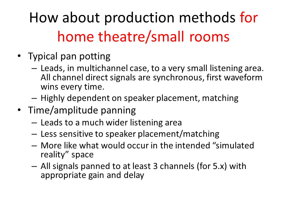 How about production methods for home theatre/small rooms Typical pan potting – Leads, in multichannel case, to a very small listening area. All chann