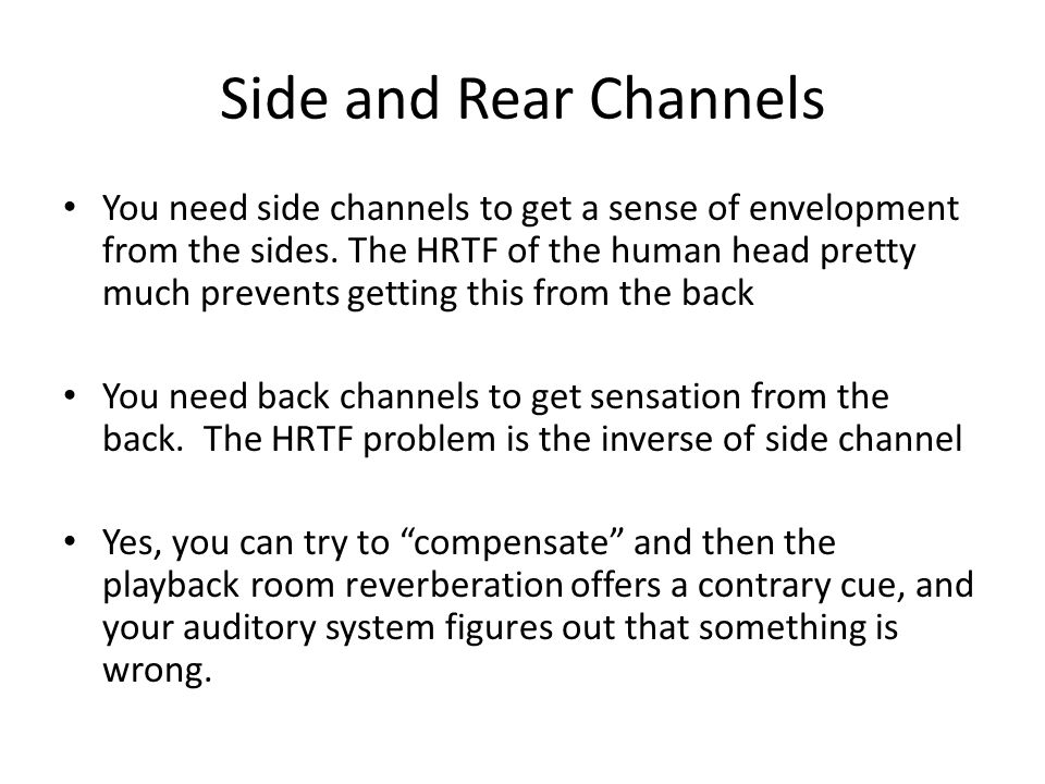 Side and Rear Channels You need side channels to get a sense of envelopment from the sides. The HRTF of the human head pretty much prevents getting th