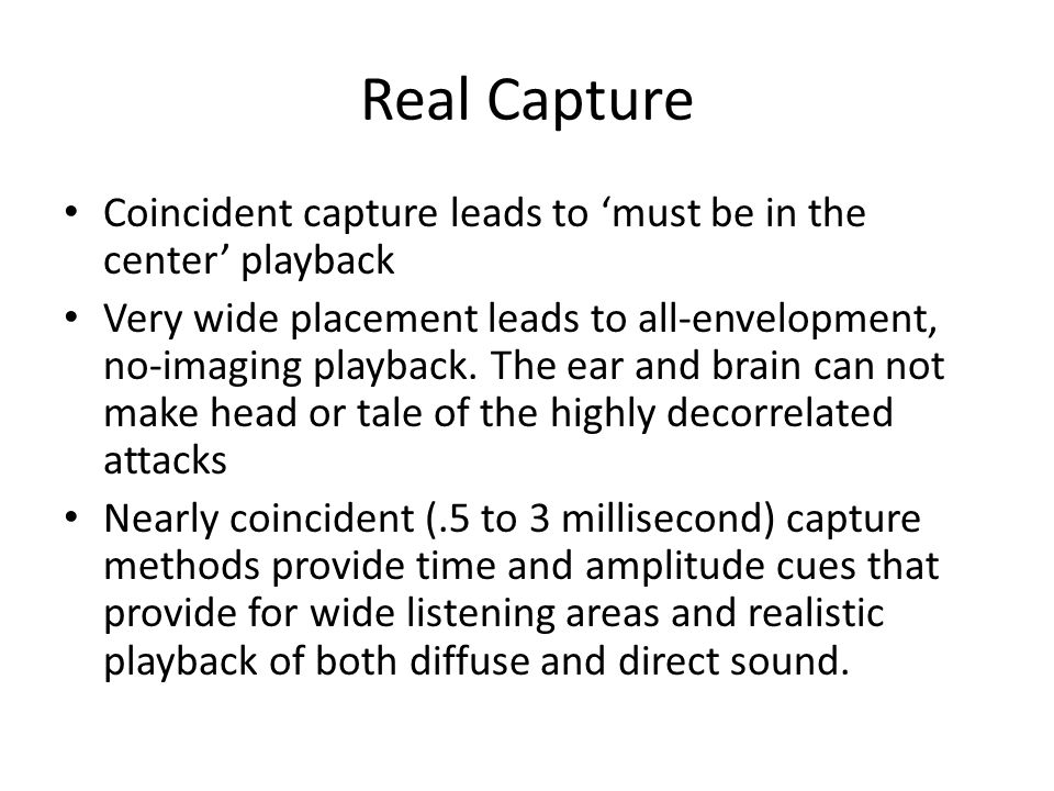 Real Capture Coincident capture leads to 'must be in the center' playback Very wide placement leads to all-envelopment, no-imaging playback. The ear a