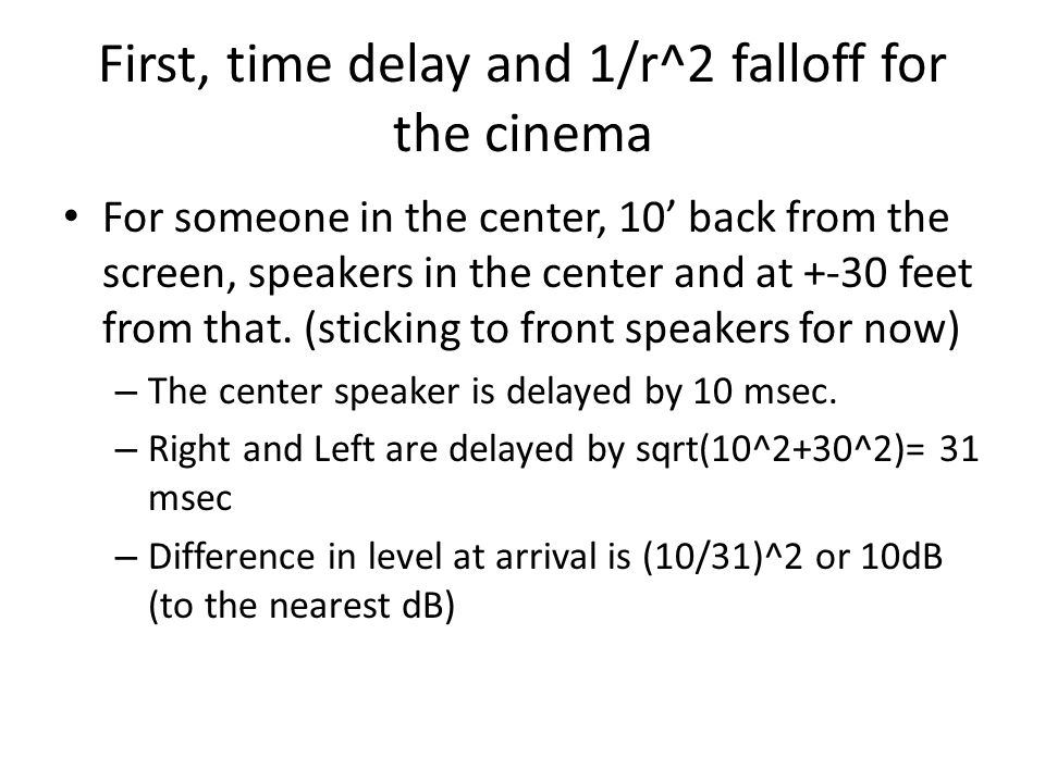 First, time delay and 1/r^2 falloff for the cinema For someone in the center, 10' back from the screen, speakers in the center and at +-30 feet from t
