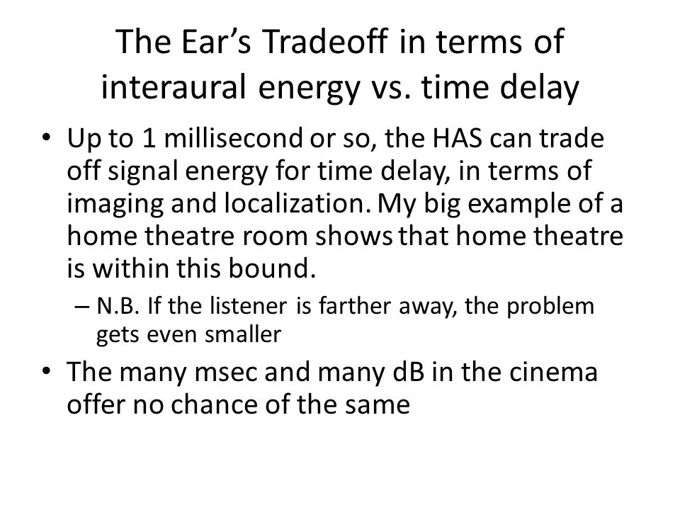 The Ear's Tradeoff in terms of interaural energy vs. time delay Up to 1 millisecond or so, the HAS can trade off signal energy for time delay, in term