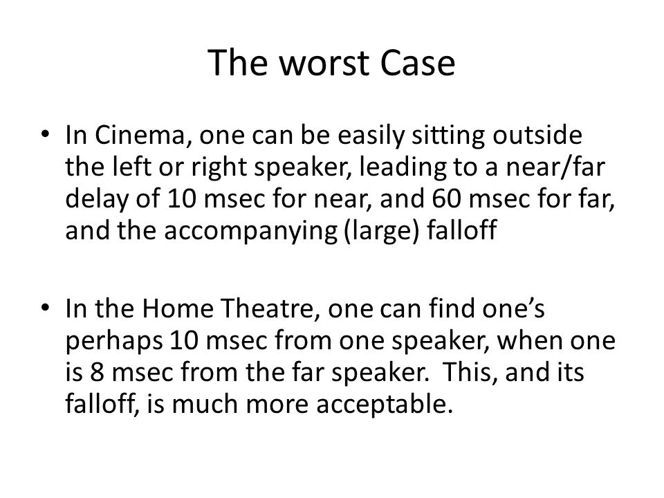 The worst Case In Cinema, one can be easily sitting outside the left or right speaker, leading to a near/far delay of 10 msec for near, and 60 msec fo
