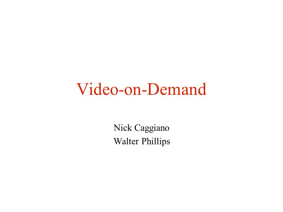 Video-on-Demand Nick Caggiano Walter Phillips