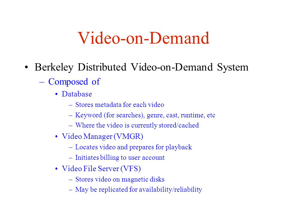 Video-on-Demand Berkeley Distributed Video-on-Demand System –Composed of Database –Stores metadata for each video –Keyword (for searches), genre, cast, runtime, etc –Where the video is currently stored/cached Video Manager (VMGR) –Locates video and prepares for playback –Initiates billing to user account Video File Server (VFS) –Stores video on magnetic disks –May be replicated for availability/reliability
