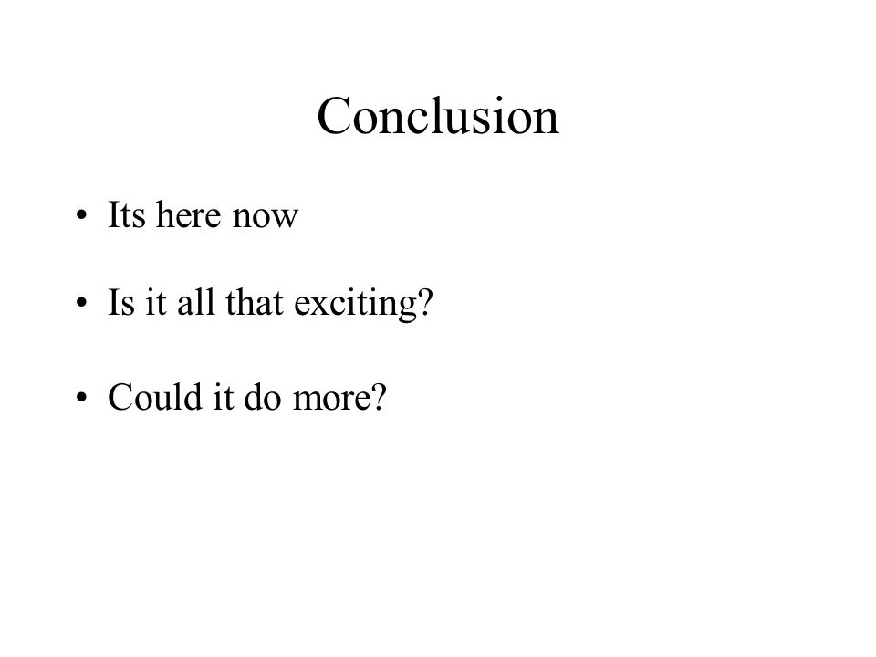 Conclusion Its here now Is it all that exciting? Could it do more?