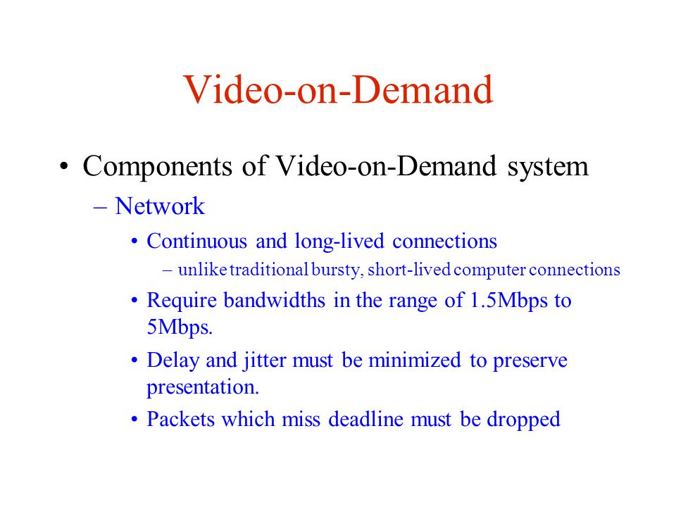 Video-on-Demand Quality of Service and Admission Control –Server must maintain some quality of service (QoS) Prompt set-up time –User doesn t want to wait when he selects a movie Synchronization/continuity of streams –Minimized delay/jitter Fast repsonse to VCR functions –In order to do so, must maintain some admission control Disk bandwidth, memory buffers, network bandwidth, etc Must be determined ahead of time, to ensure QoS throughout session