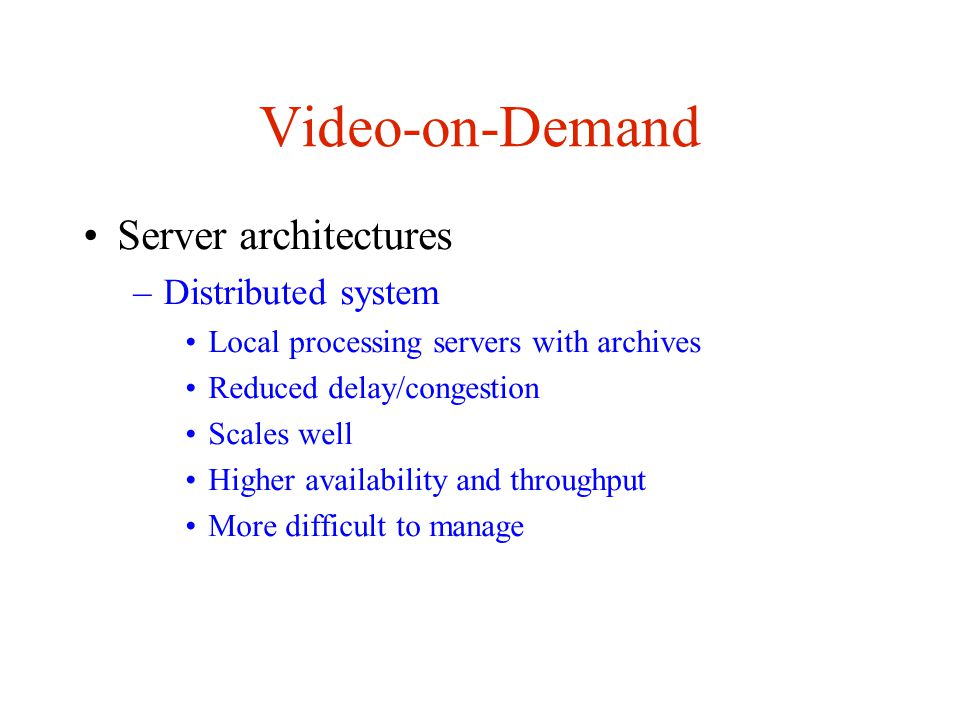 Video-on-Demand Server architectures –Distributed system Local processing servers with archives Reduced delay/congestion Scales well Higher availability and throughput More difficult to manage