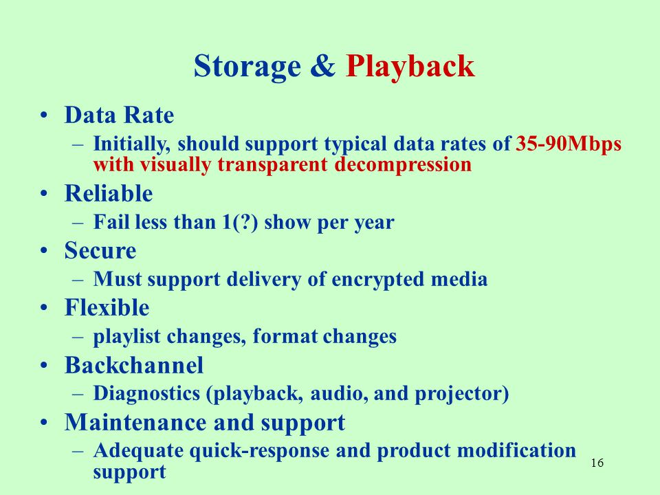 16 Data Rate –Initially, should support typical data rates of 35-90Mbps with visually transparent decompression Reliable –Fail less than 1( ) show per year Secure –Must support delivery of encrypted media Flexible –playlist changes, format changes Backchannel –Diagnostics (playback, audio, and projector) Maintenance and support –Adequate quick-response and product modification support Storage & Playback