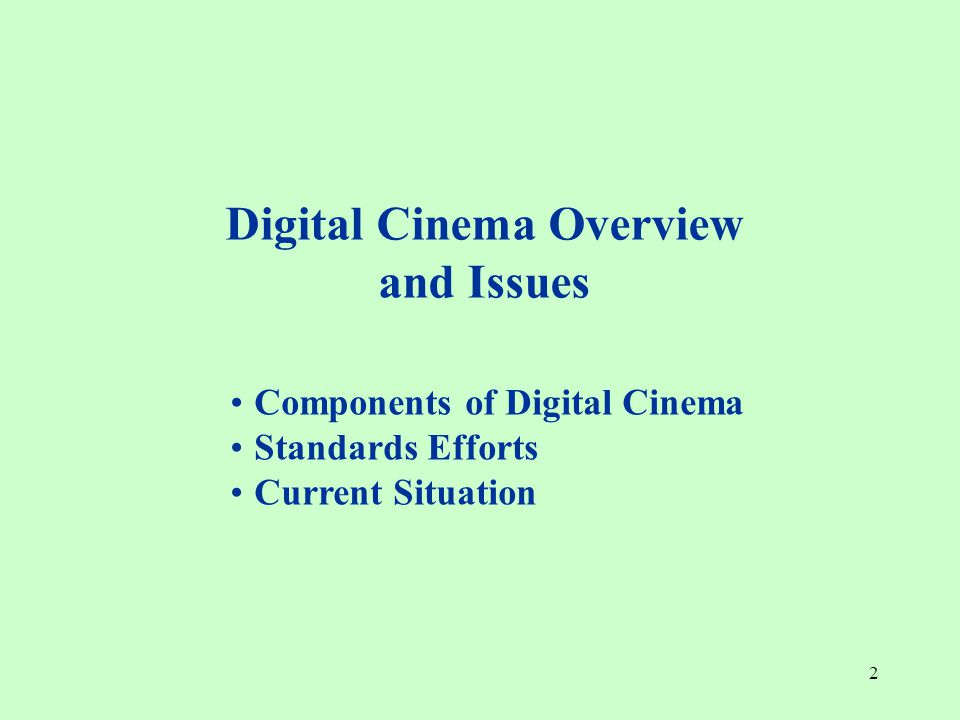 2 Digital Cinema Overview and Issues Components of Digital Cinema Standards Efforts Current Situation