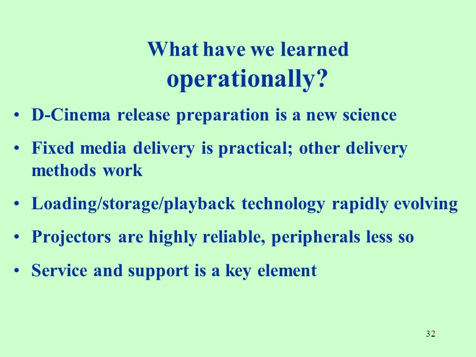 32 D-Cinema release preparation is a new science Fixed media delivery is practical; other delivery methods work Loading/storage/playback technology rapidly evolving Projectors are highly reliable, peripherals less so Service and support is a key element What have we learned operationally?