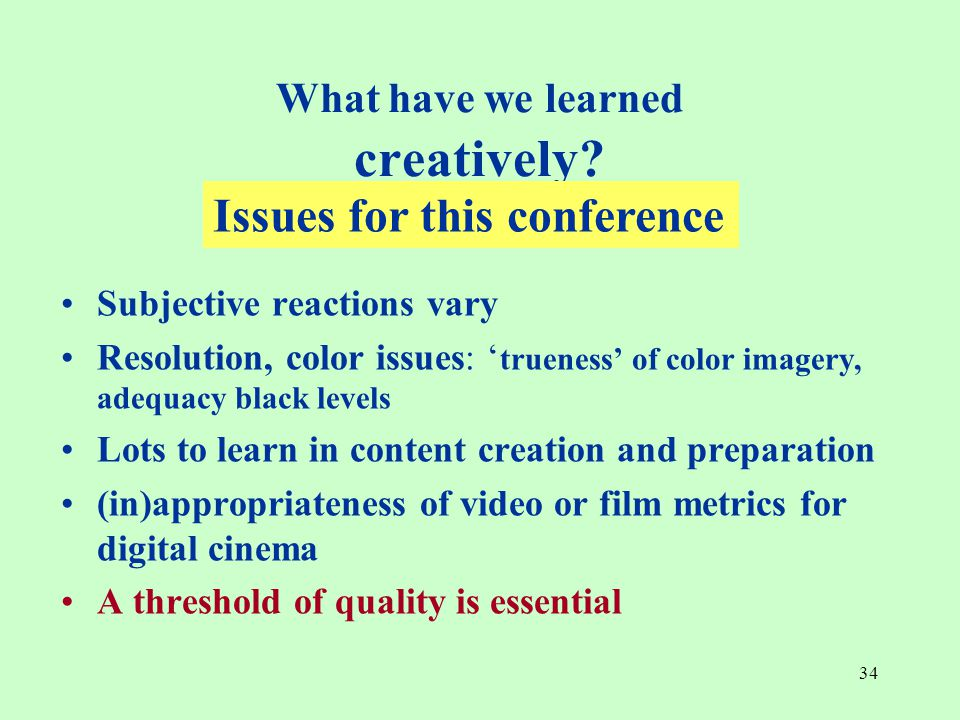 34 Subjective reactions vary Resolution, color issues: ' trueness' of color imagery, adequacy black levels Lots to learn in content creation and preparation (in)appropriateness of video or film metrics for digital cinema A threshold of quality is essential What have we learned creatively.