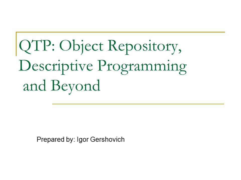QTP: Object Repository, Descriptive Programming and Beyond Prepared by: Igor Gershovich