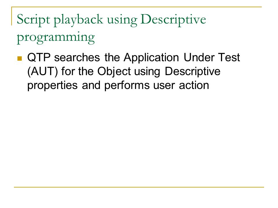 Script playback using Descriptive programming QTP searches the Application Under Test (AUT) for the Object using Descriptive properties and performs user action