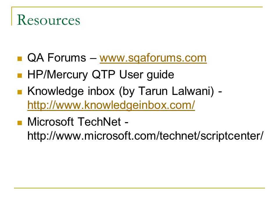 Resources QA Forums – www.sqaforums.comwww.sqaforums.com HP/Mercury QTP User guide Knowledge inbox (by Tarun Lalwani) - http://www.knowledgeinbox.com/ http://www.knowledgeinbox.com/ Microsoft TechNet - http://www.microsoft.com/technet/scriptcenter/