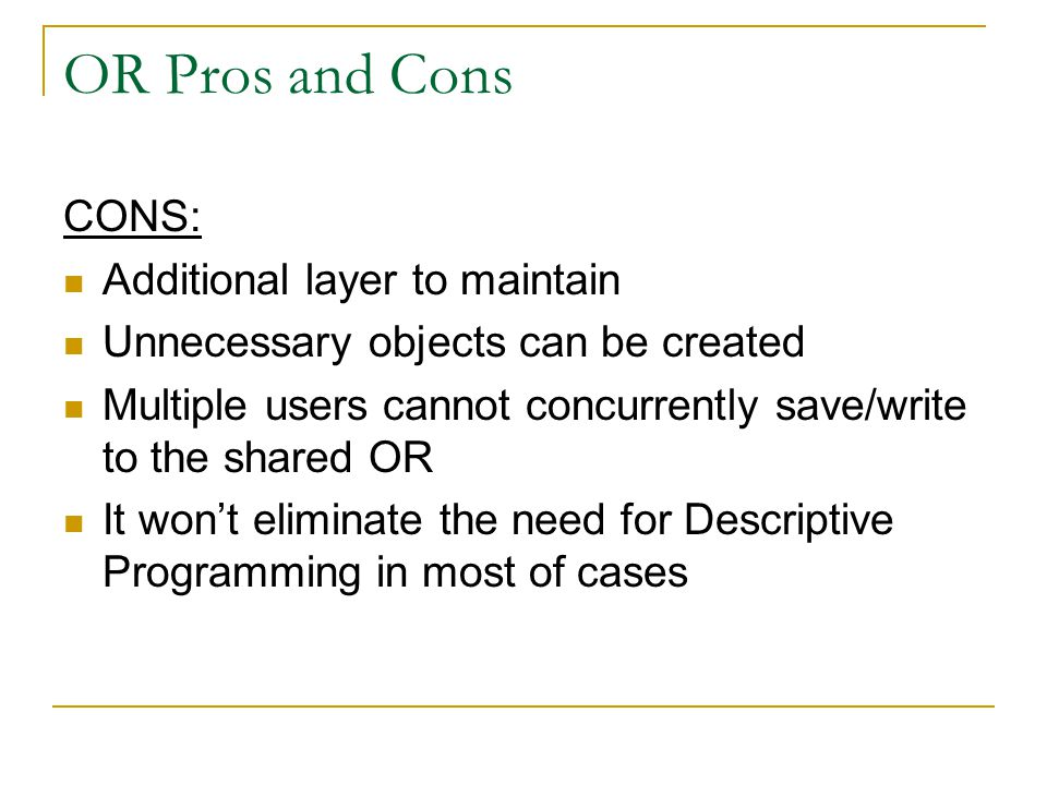 OR Pros and Cons CONS: Additional layer to maintain Unnecessary objects can be created Multiple users cannot concurrently save/write to the shared OR It won't eliminate the need for Descriptive Programming in most of cases