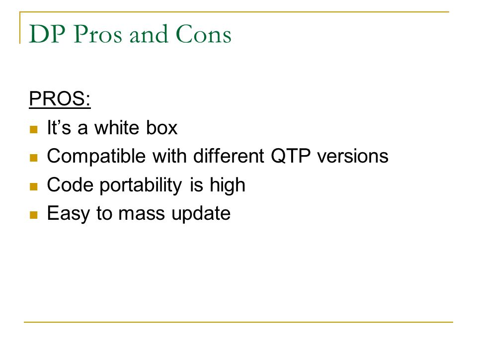 DP Pros and Cons PROS: It's a white box Compatible with different QTP versions Code portability is high Easy to mass update