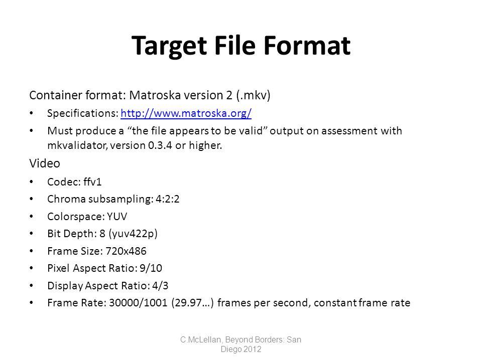Target File Format Container format: Matroska version 2 (.mkv) Specifications: http://www.matroska.org/http://www.matroska.org/ Must produce a the file appears to be valid output on assessment with mkvalidator, version 0.3.4 or higher.
