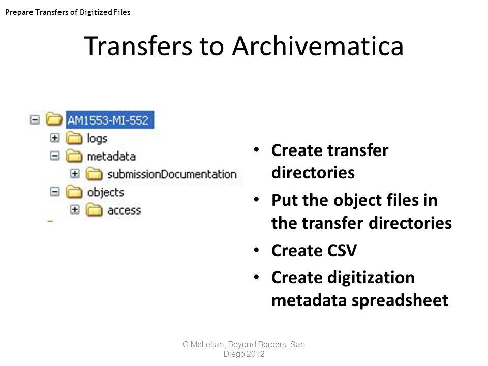 Transfers to Archivematica Prepare transfers of digitized files Create transfer directories Put the object files in the transfer directories Create CSV Create digitization metadata spreadsheet C.McLellan, Beyond Borders: San Diego 2012 Prepare Transfers of Digitized Files