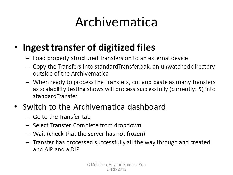 Archivematica Ingest transfer of digitized files – Load properly structured Transfers on to an external device – Copy the Transfers into standardTransfer.bak, an unwatched directory outside of the Archivematica – When ready to process the Transfers, cut and paste as many Transfers as scalability testing shows will process successfully (currently: 5) into standardTransfer Switch to the Archivematica dashboard – Go to the Transfer tab – Select Transfer Complete from dropdown – Wait (check that the server has not frozen) – Transfer has processed successfully all the way through and created and AIP and a DIP C.McLellan, Beyond Borders: San Diego 2012