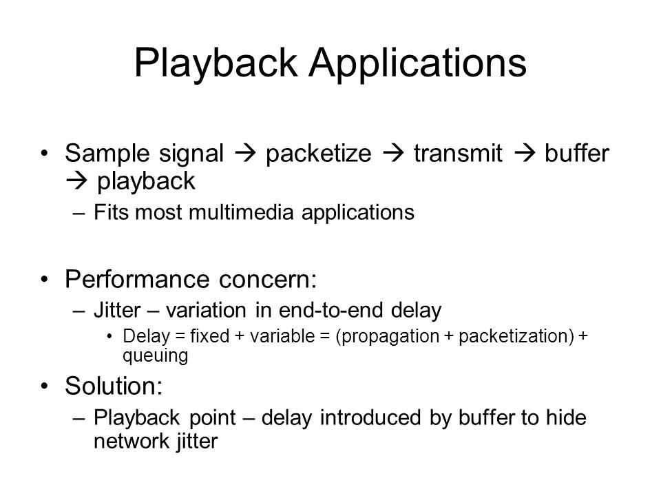 Playback Applications Sample signal  packetize  transmit  buffer  playback –Fits most multimedia applications Performance concern: –Jitter – variation in end-to-end delay Delay = fixed + variable = (propagation + packetization) + queuing Solution: –Playback point – delay introduced by buffer to hide network jitter