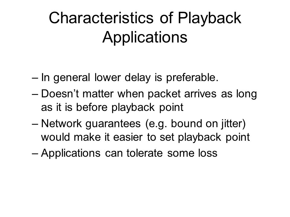 Characteristics of Playback Applications –In general lower delay is preferable.