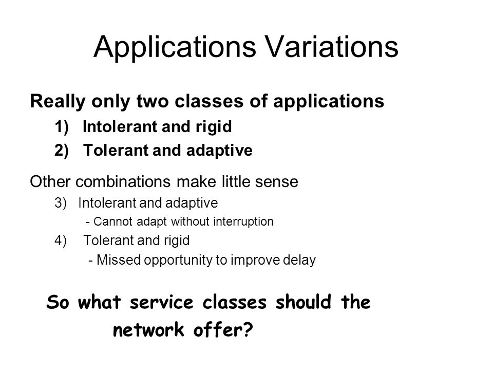 Applications Variations Really only two classes of applications 1) Intolerant and rigid 2)Tolerant and adaptive Other combinations make little sense 3) Intolerant and adaptive - Cannot adapt without interruption 4)Tolerant and rigid - Missed opportunity to improve delay So what service classes should the network offer