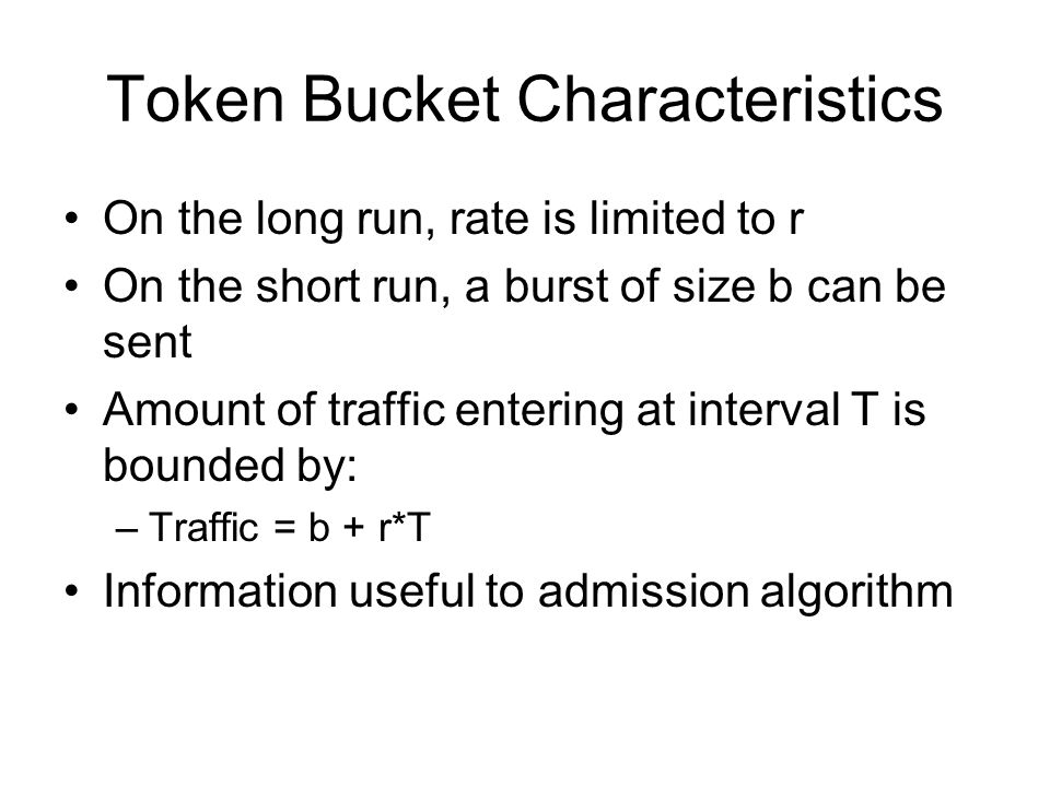 Token Bucket Characteristics On the long run, rate is limited to r On the short run, a burst of size b can be sent Amount of traffic entering at interval T is bounded by: –Traffic = b + r*T Information useful to admission algorithm