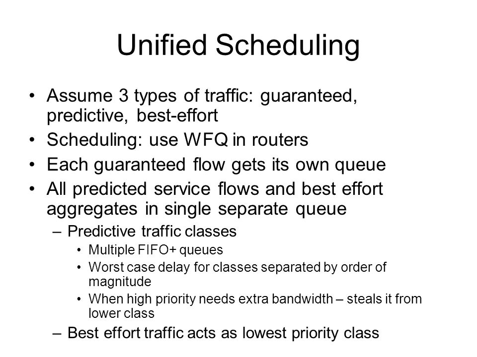 Unified Scheduling Assume 3 types of traffic: guaranteed, predictive, best-effort Scheduling: use WFQ in routers Each guaranteed flow gets its own queue All predicted service flows and best effort aggregates in single separate queue –Predictive traffic classes Multiple FIFO+ queues Worst case delay for classes separated by order of magnitude When high priority needs extra bandwidth – steals it from lower class –Best effort traffic acts as lowest priority class
