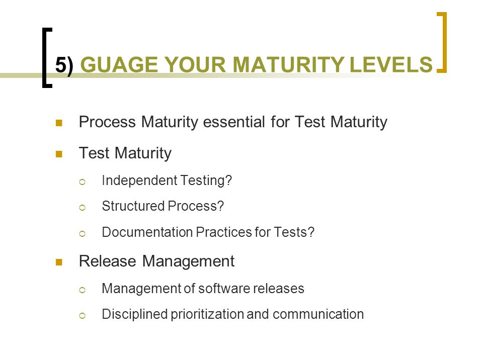 5) GUAGE YOUR MATURITY LEVELS Process Maturity essential for Test Maturity Test Maturity  Independent Testing.