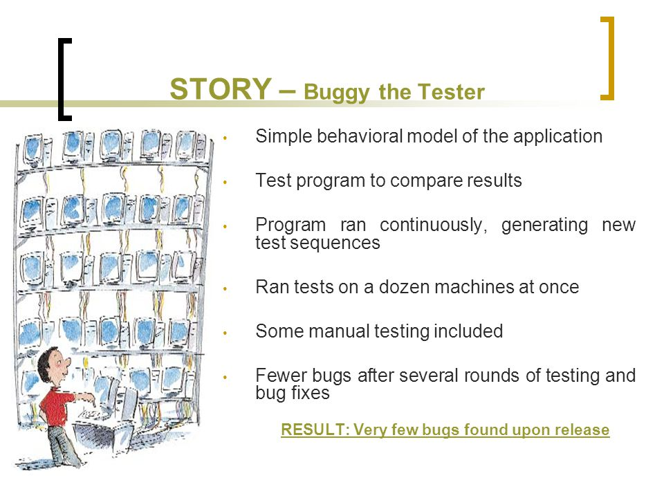 STORY – Buggy the Tester Simple behavioral model of the application Test program to compare results Program ran continuously, generating new test sequences Ran tests on a dozen machines at once Some manual testing included Fewer bugs after several rounds of testing and bug fixes RESULT: Very few bugs found upon release
