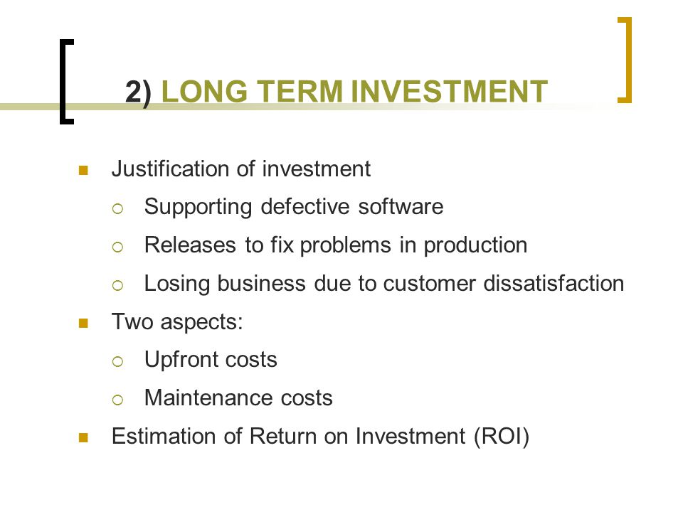 2) LONG TERM INVESTMENT Justification of investment  Supporting defective software  Releases to fix problems in production  Losing business due to customer dissatisfaction Two aspects:  Upfront costs  Maintenance costs Estimation of Return on Investment (ROI)