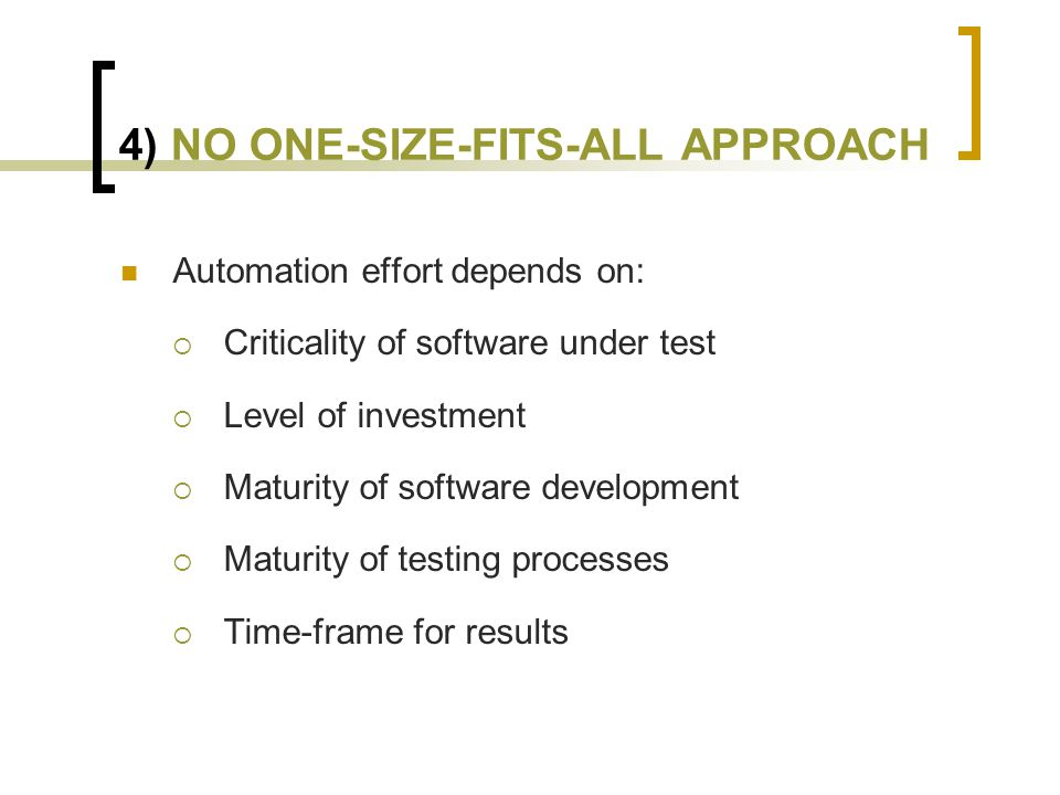 4) NO ONE-SIZE-FITS-ALL APPROACH Automation effort depends on:  Criticality of software under test  Level of investment  Maturity of software development  Maturity of testing processes  Time-frame for results