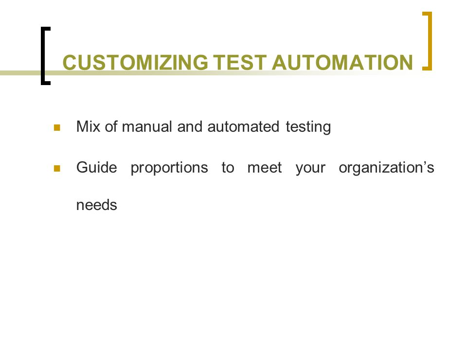 CUSTOMIZING TEST AUTOMATION Mix of manual and automated testing Guide proportions to meet your organization's needs