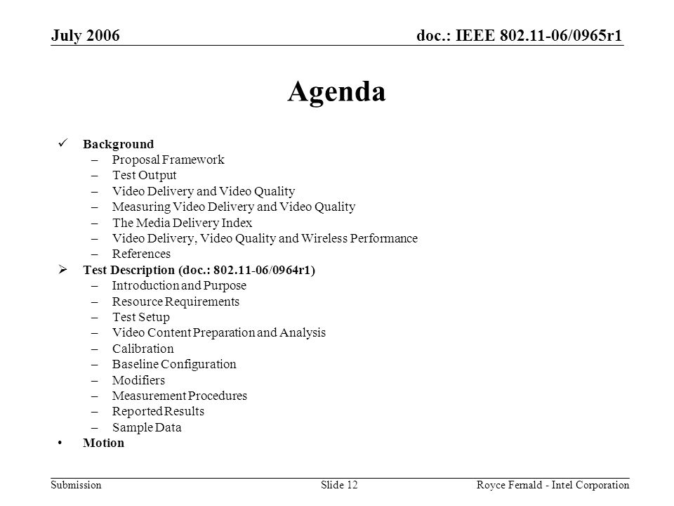 doc.: IEEE 802.11-06/0965r1 Submission July 2006 Royce Fernald - Intel CorporationSlide 12 Agenda Background –Proposal Framework –Test Output –Video Delivery and Video Quality –Measuring Video Delivery and Video Quality –The Media Delivery Index –Video Delivery, Video Quality and Wireless Performance –References  Test Description (doc.: 802.11-06/0964r1) –Introduction and Purpose –Resource Requirements –Test Setup –Video Content Preparation and Analysis –Calibration –Baseline Configuration –Modifiers –Measurement Procedures –Reported Results –Sample Data Motion