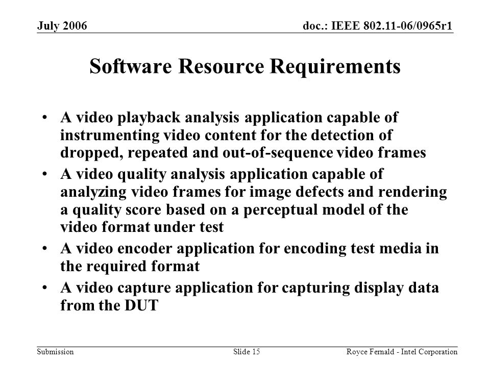 doc.: IEEE 802.11-06/0965r1 Submission July 2006 Royce Fernald - Intel CorporationSlide 15 Software Resource Requirements A video playback analysis application capable of instrumenting video content for the detection of dropped, repeated and out-of-sequence video frames A video quality analysis application capable of analyzing video frames for image defects and rendering a quality score based on a perceptual model of the video format under test A video encoder application for encoding test media in the required format A video capture application for capturing display data from the DUT
