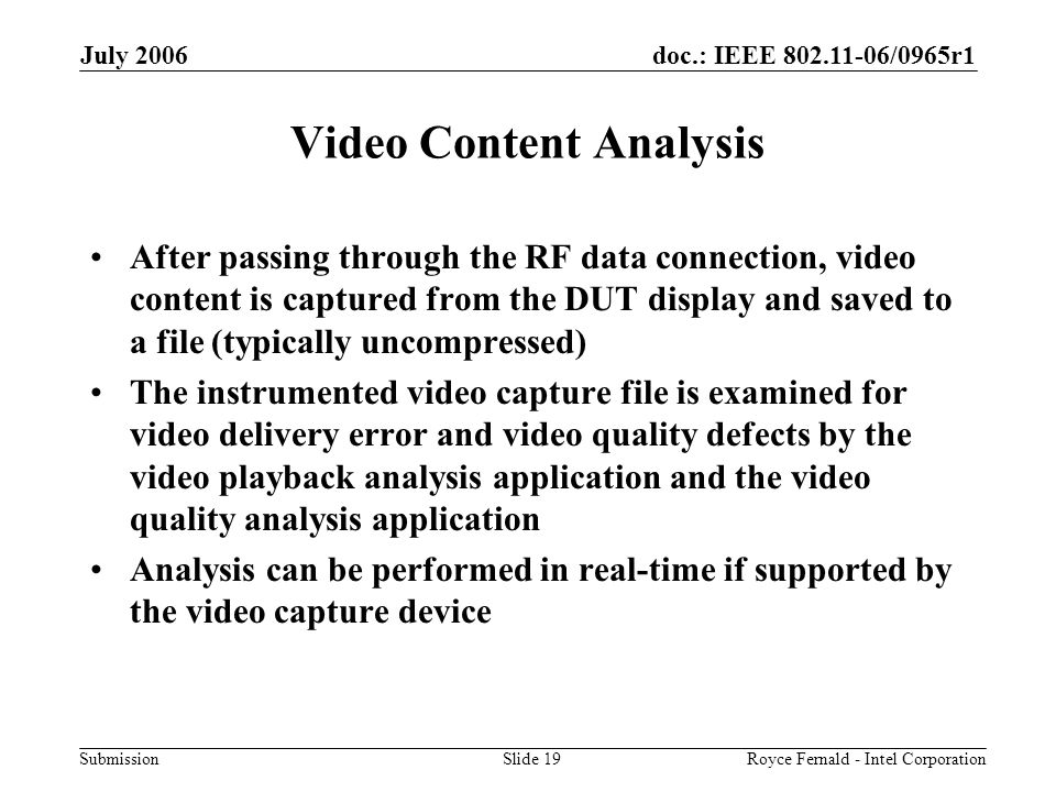 doc.: IEEE 802.11-06/0965r1 Submission July 2006 Royce Fernald - Intel CorporationSlide 19 Video Content Analysis After passing through the RF data connection, video content is captured from the DUT display and saved to a file (typically uncompressed) The instrumented video capture file is examined for video delivery error and video quality defects by the video playback analysis application and the video quality analysis application Analysis can be performed in real-time if supported by the video capture device