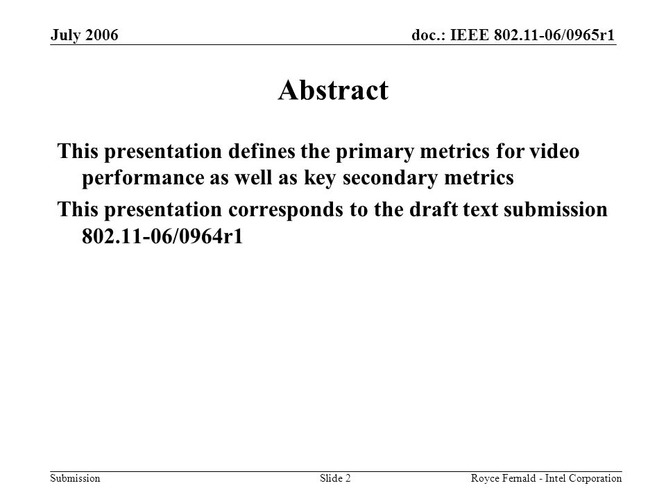 doc.: IEEE 802.11-06/0965r1 Submission July 2006 Royce Fernald - Intel CorporationSlide 2 Abstract This presentation defines the primary metrics for video performance as well as key secondary metrics This presentation corresponds to the draft text submission 802.11-06/0964r1