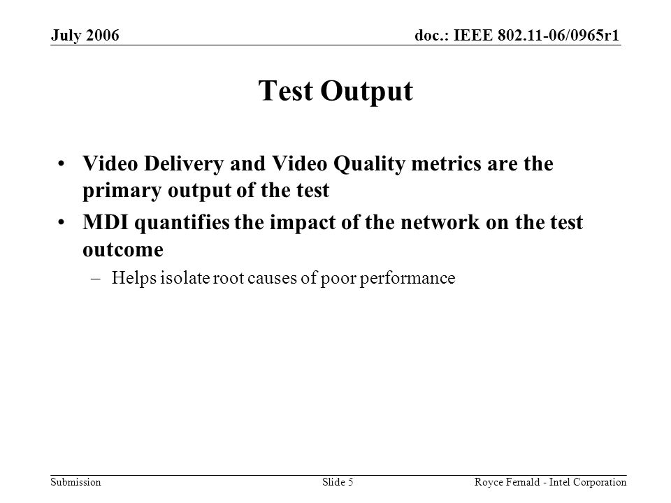 doc.: IEEE 802.11-06/0965r1 Submission July 2006 Royce Fernald - Intel CorporationSlide 5 Test Output Video Delivery and Video Quality metrics are the primary output of the test MDI quantifies the impact of the network on the test outcome –Helps isolate root causes of poor performance