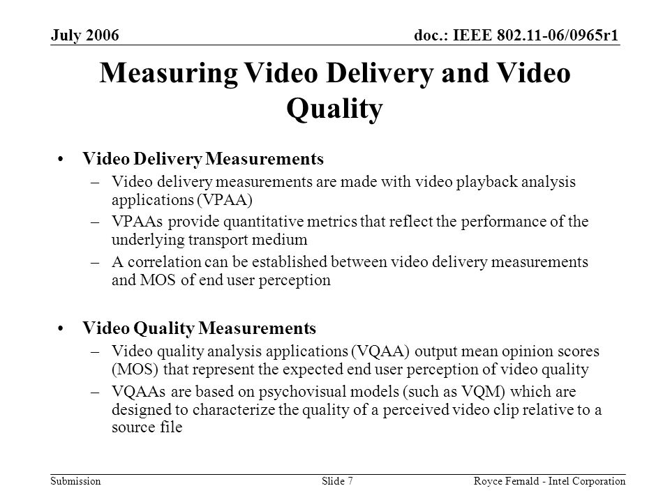 doc.: IEEE 802.11-06/0965r1 Submission July 2006 Royce Fernald - Intel CorporationSlide 7 Measuring Video Delivery and Video Quality Video Delivery Measurements –Video delivery measurements are made with video playback analysis applications (VPAA) –VPAAs provide quantitative metrics that reflect the performance of the underlying transport medium –A correlation can be established between video delivery measurements and MOS of end user perception Video Quality Measurements –Video quality analysis applications (VQAA) output mean opinion scores (MOS) that represent the expected end user perception of video quality –VQAAs are based on psychovisual models (such as VQM) which are designed to characterize the quality of a perceived video clip relative to a source file