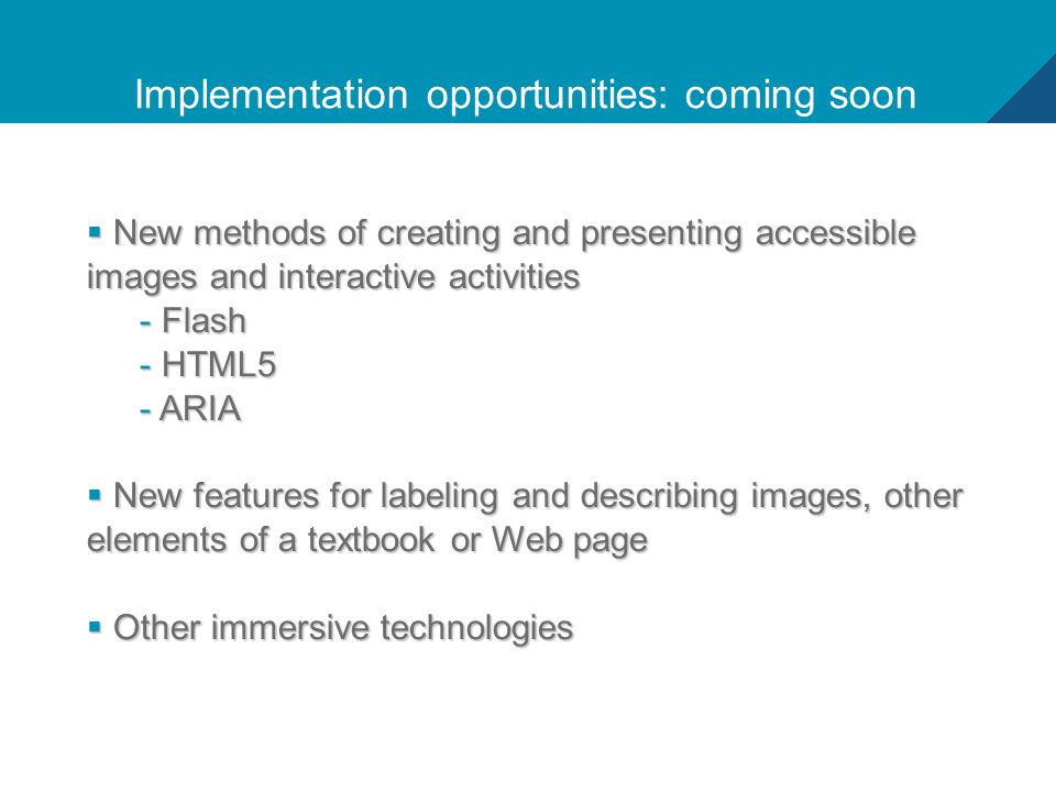 13 Implementation opportunities: coming soon  New methods of creating and presenting accessible images and interactive activities - Flash - HTML5 - ARIA  New features for labeling and describing images, other elements of a textbook or Web page  Other immersive technologies
