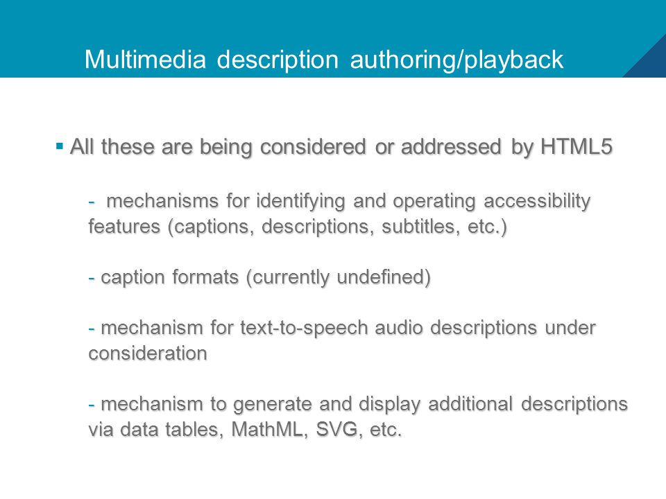 14 Multimedia description authoring/playback All these are being considered or addressed by HTML5  All these are being considered or addressed by HTML5 - mechanisms for identifying and operating accessibility features (captions, descriptions, subtitles, etc.) - caption formats (currently undefined) - mechanism for text-to-speech audio descriptions under consideration - mechanism to generate and display additional descriptions via data tables, MathML, SVG, etc.