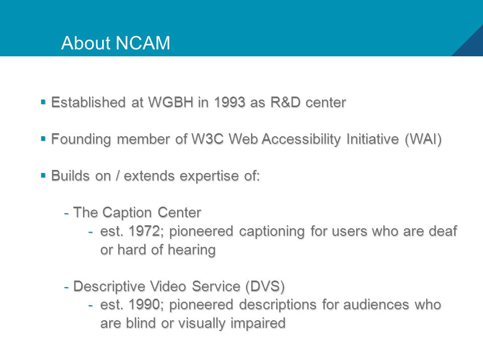 2 About NCAM  Established at WGBH in 1993 as R&D center  Founding member of W3C Web Accessibility Initiative (WAI)  Builds on / extends expertise of: - The Caption Center -est.