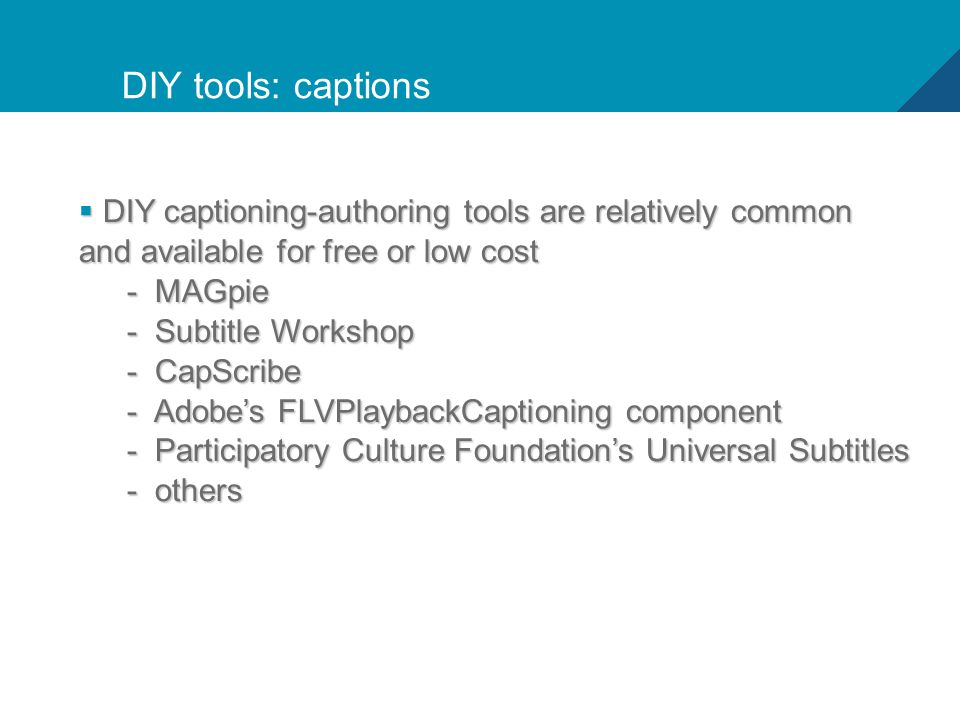 20 DIY tools: captions  DIY captioning-authoring tools are relatively common and available for free or low cost - MAGpie - Subtitle Workshop - CapScribe - Adobe's FLVPlaybackCaptioning component - Participatory Culture Foundation's Universal Subtitles - others
