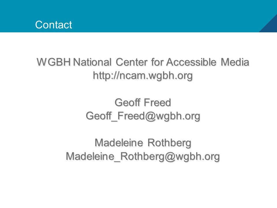 21 Contact WGBH National Center for Accessible Media http://ncam.wgbh.org Geoff Freed Geoff_Freed@wgbh.org Madeleine Rothberg Madeleine_Rothberg@wgbh.org