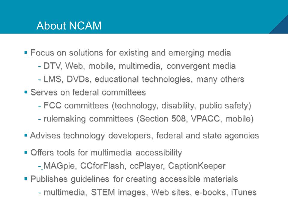 3 About NCAM  Focus on solutions for existing and emerging media - DTV, Web, mobile, multimedia, convergent media - LMS, DVDs, educational technologies, many others  Serves on federal committees - FCC committees (technology, disability, public safety) - rulemaking committees (Section 508, VPACC, mobile)  Advises technology developers, federal and state agencies  Offers tools for multimedia accessibility - MAGpie, CCforFlash, ccPlayer, CaptionKeeper  Publishes guidelines for creating accessible materials - multimedia, STEM images, Web sites, e-books, iTunes