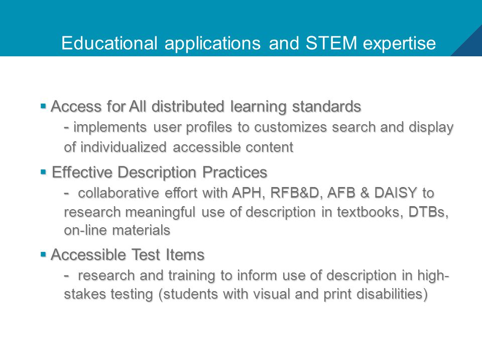5 Educational applications and STEM expertise  Access for All distributed learning standards - implements user profiles to customizes search and display of individualized accessible content  Effective Description Practices - collaborative effort with APH, RFB&D, AFB & DAISY to research meaningful use of description in textbooks, DTBs, on-line materials  Accessible Test Items - research and training to inform use of description in high- stakes testing (students with visual and print disabilities)