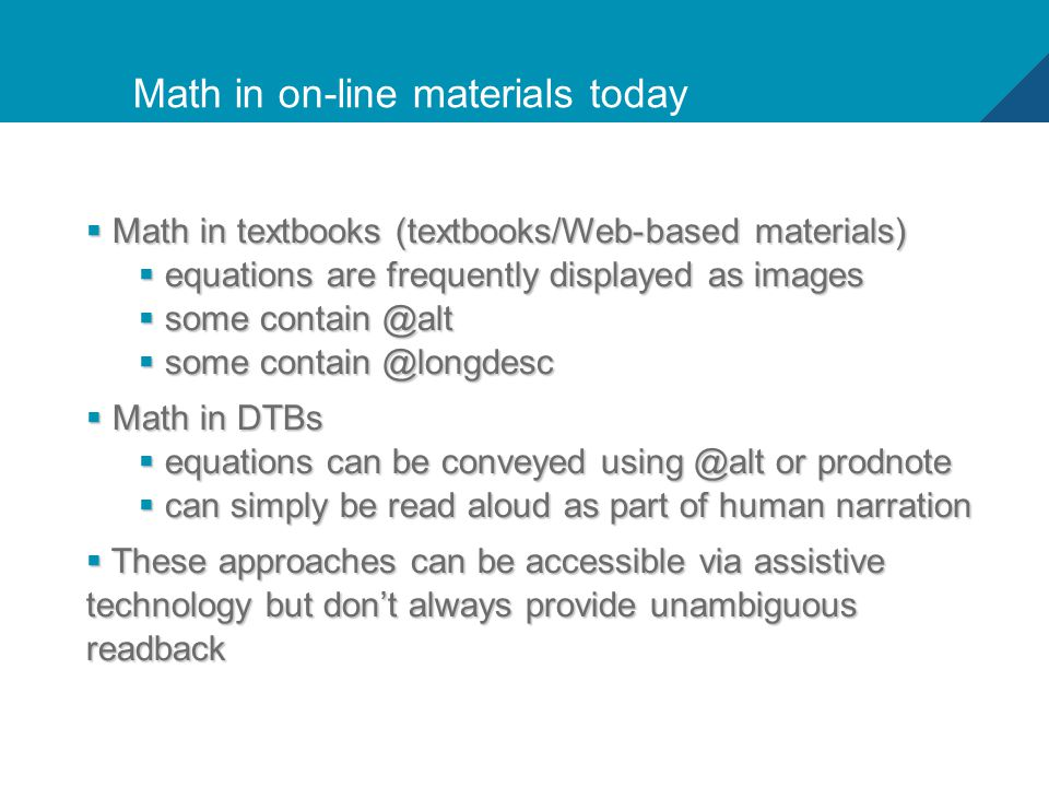 9 Math in on-line materials today  Math in textbooks (textbooks/Web-based materials)  equations are frequently displayed as images  some contain @alt  some contain @longdesc  Math in DTBs  equations can be conveyed using @alt or prodnote  can simply be read aloud as part of human narration  These approaches can be accessible via assistive technology but don't always provide unambiguous readback