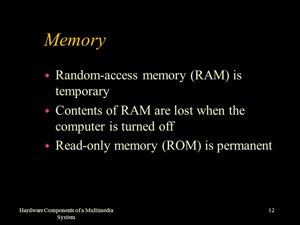 12Hardware Components of a Multimedia System Memory w Random-access memory (RAM) is temporary w Contents of RAM are lost when the computer is turned off w Read-only memory (ROM) is permanent