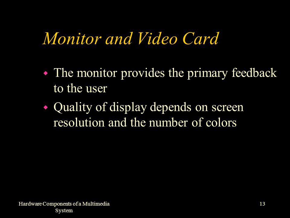 13Hardware Components of a Multimedia System Monitor and Video Card w The monitor provides the primary feedback to the user w Quality of display depends on screen resolution and the number of colors